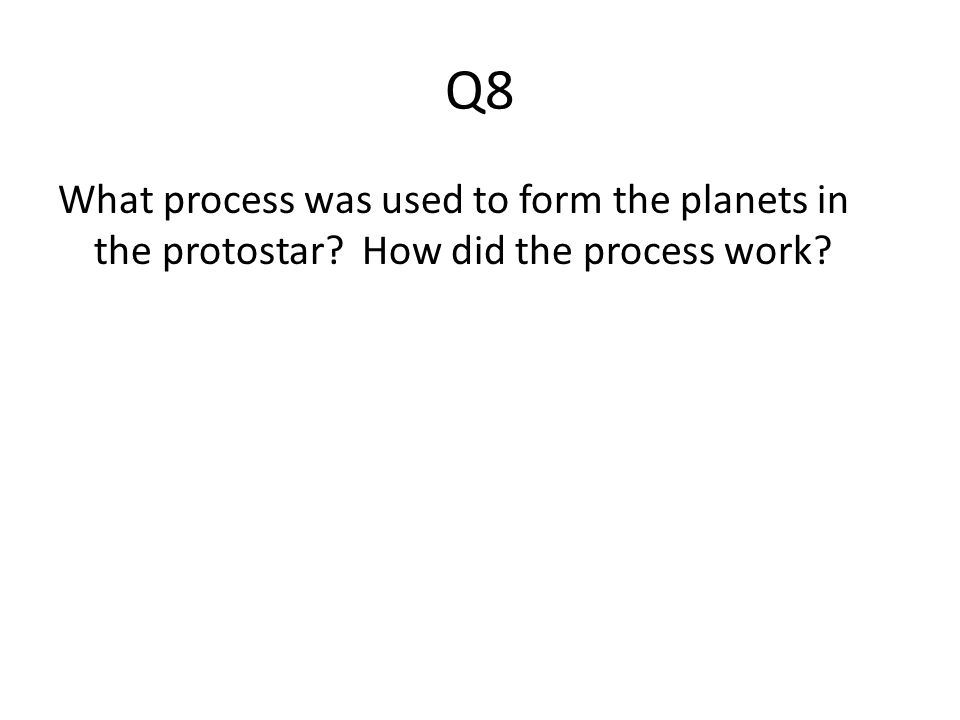 Q8 What process was used to form the planets in the protostar How did the process work