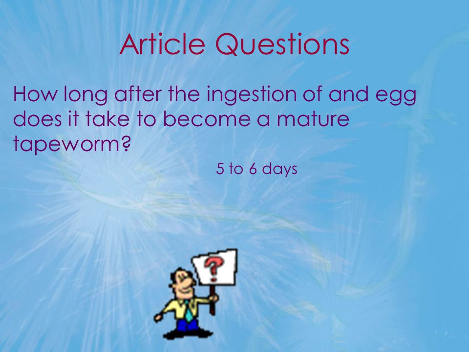 Article Questions How long after the ingestion of and egg does it take to become a mature tapeworm