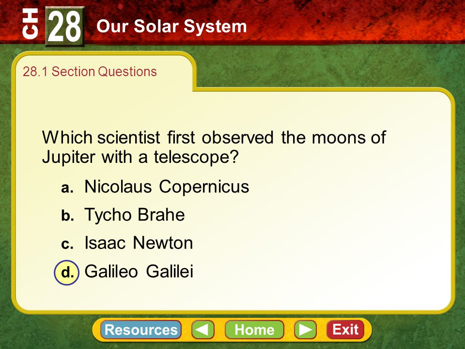 28 Our Solar System. 28.1 Section Questions. Which scientist first observed the moons of Jupiter with a telescope