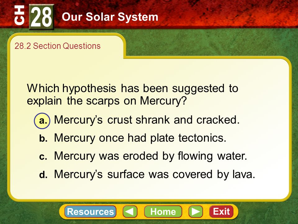 28 Our Solar System. 28.2 Section Questions. Which hypothesis has been suggested to explain the scarps on Mercury
