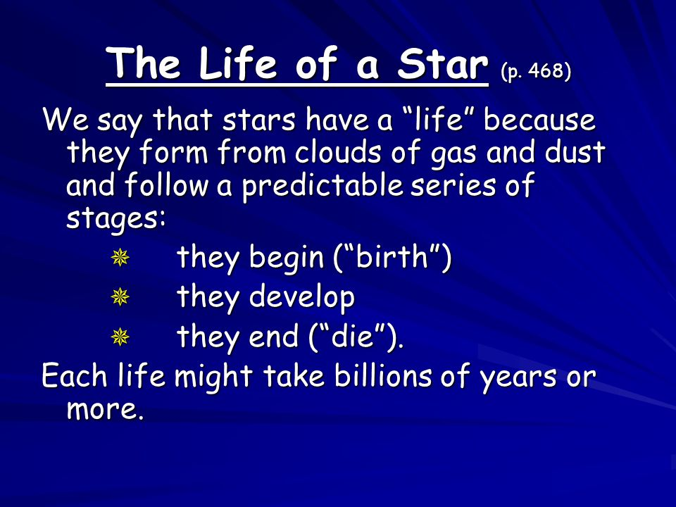 The Life of a Star (p. 468) We say that stars have a life because they form from clouds of gas and dust and follow a predictable series of stages: