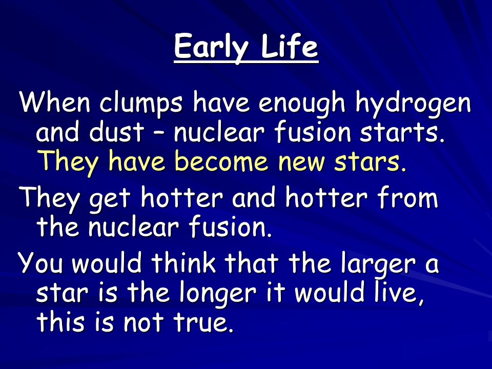 Early Life When clumps have enough hydrogen and dust – nuclear fusion starts. They have become new stars.