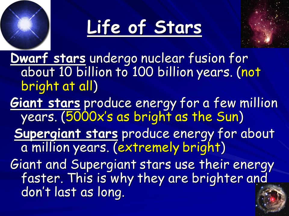 Life of Stars Dwarf stars undergo nuclear fusion for about 10 billion to 100 billion years. (not bright at all)