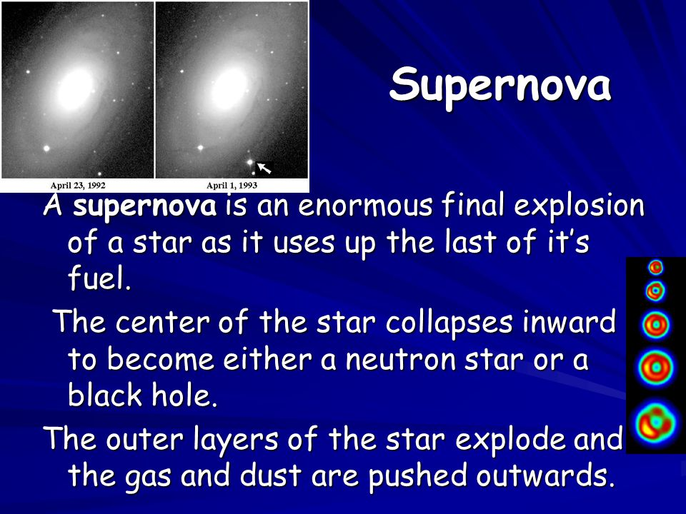 Supernova A supernova is an enormous final explosion of a star as it uses up the last of it's fuel.
