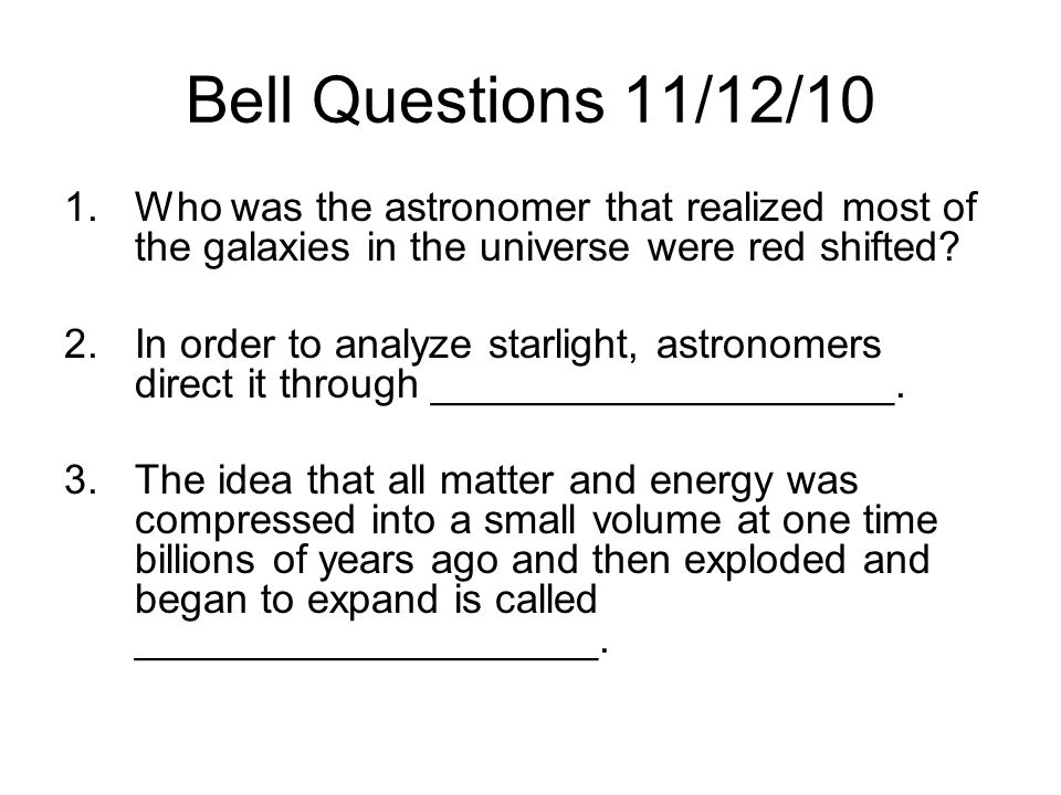 Bell Questions 11/12/10 Who was the astronomer that realized most of the galaxies in the universe were red shifted