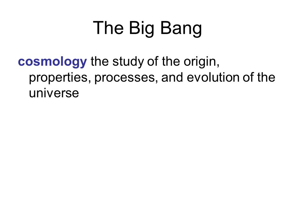 The Big Bang cosmology the study of the origin, properties, processes, and evolution of the universe.