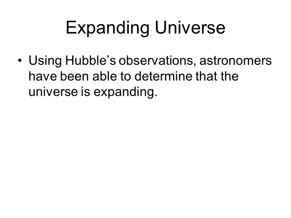 Expanding Universe Using Hubble's observations, astronomers have been able to determine that the universe is expanding.