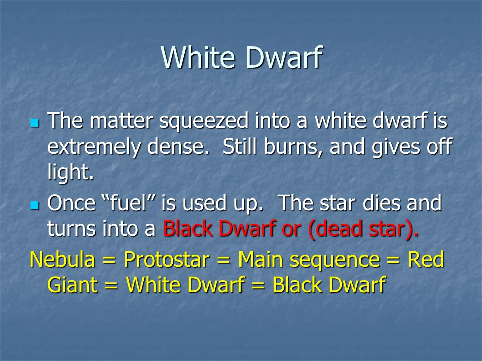 White Dwarf The matter squeezed into a white dwarf is extremely dense. Still burns, and gives off light.