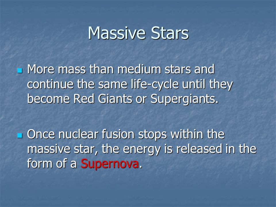 Massive Stars More mass than medium stars and continue the same life-cycle until they become Red Giants or Supergiants.