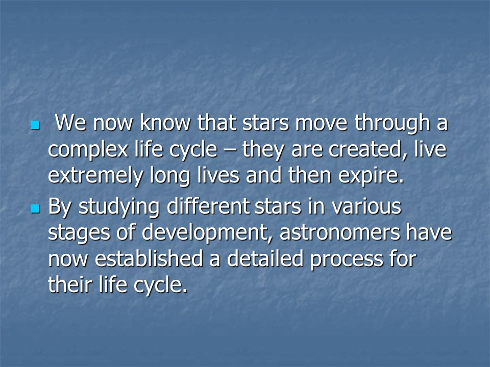 We now know that stars move through a complex life cycle – they are created, live extremely long lives and then expire.