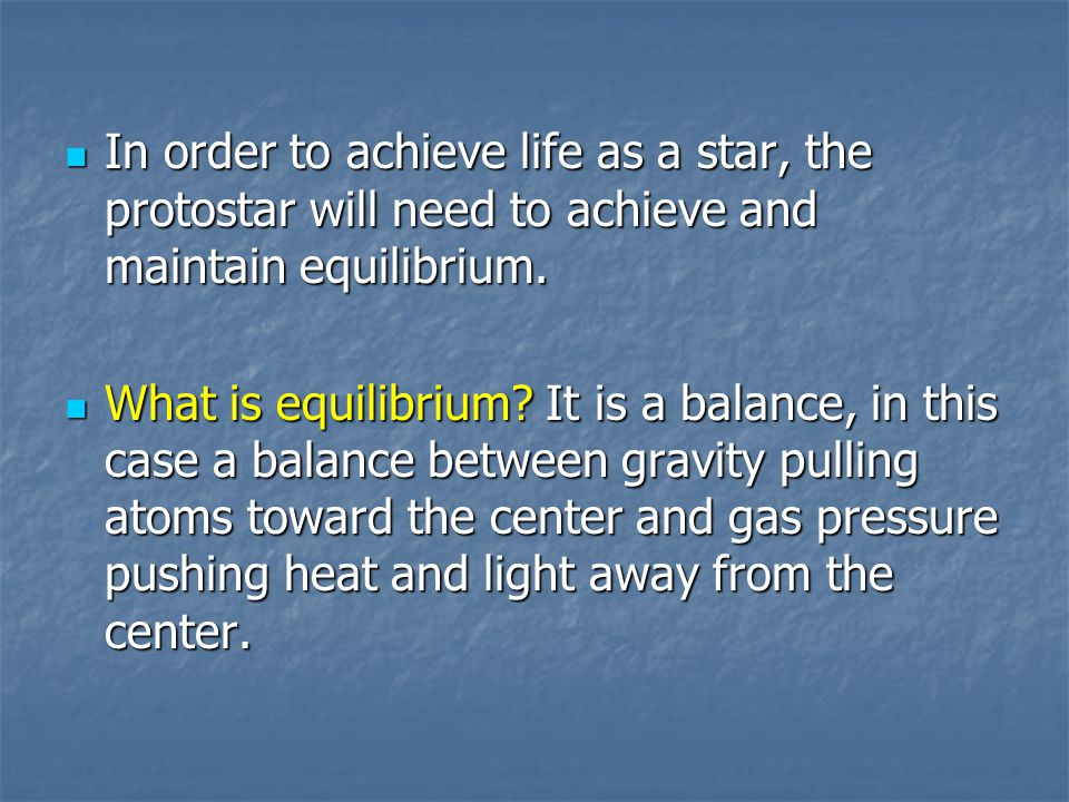 In order to achieve life as a star, the protostar will need to achieve and maintain equilibrium.