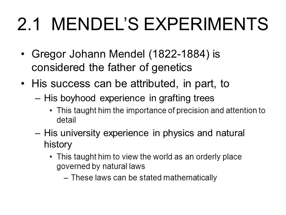 2.1 MENDEL'S EXPERIMENTS Gregor Johann Mendel (1822-1884) is considered the father of genetics. His success can be attributed, in part, to.