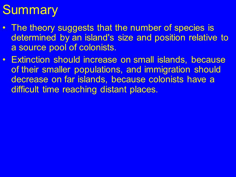 Summary The theory suggests that the number of species is determined by an island s size and position relative to a source pool of colonists.