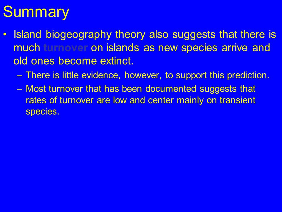 Summary Island biogeography theory also suggests that there is much turnover on islands as new species arrive and old ones become extinct.