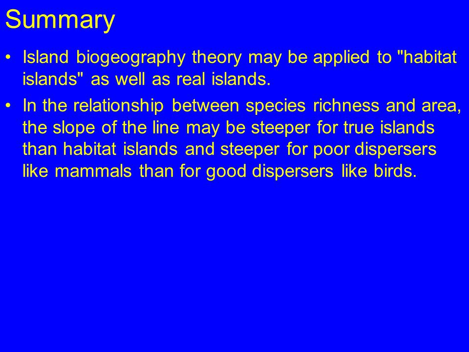 Summary Island biogeography theory may be applied to habitat islands as well as real islands.
