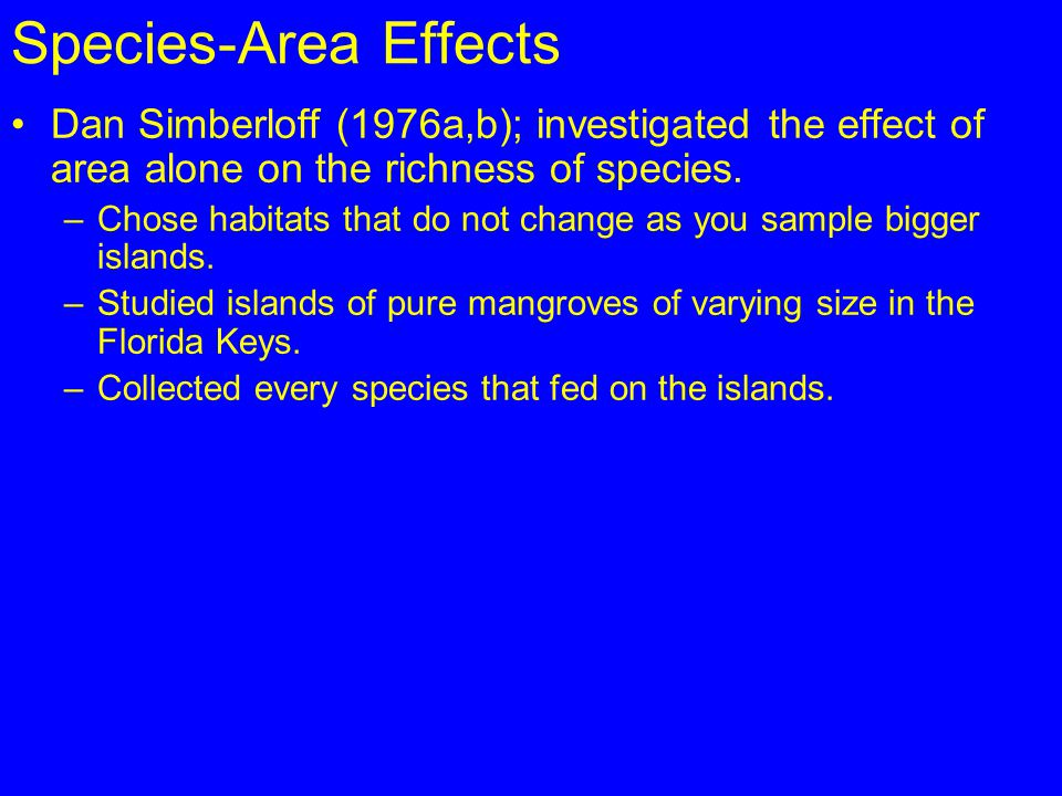 Species-Area Effects Dan Simberloff (1976a,b); investigated the effect of area alone on the richness of species.