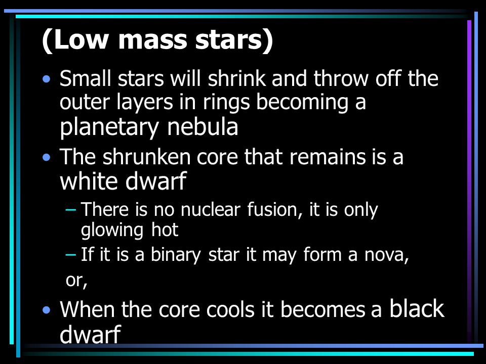 (Low mass stars) Small stars will shrink and throw off the outer layers in rings becoming a planetary nebula.