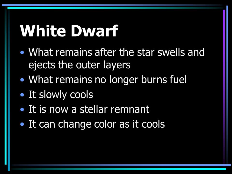 White Dwarf What remains after the star swells and ejects the outer layers. What remains no longer burns fuel.