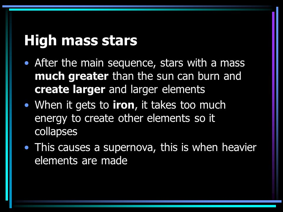 High mass stars After the main sequence, stars with a mass much greater than the sun can burn and create larger and larger elements.