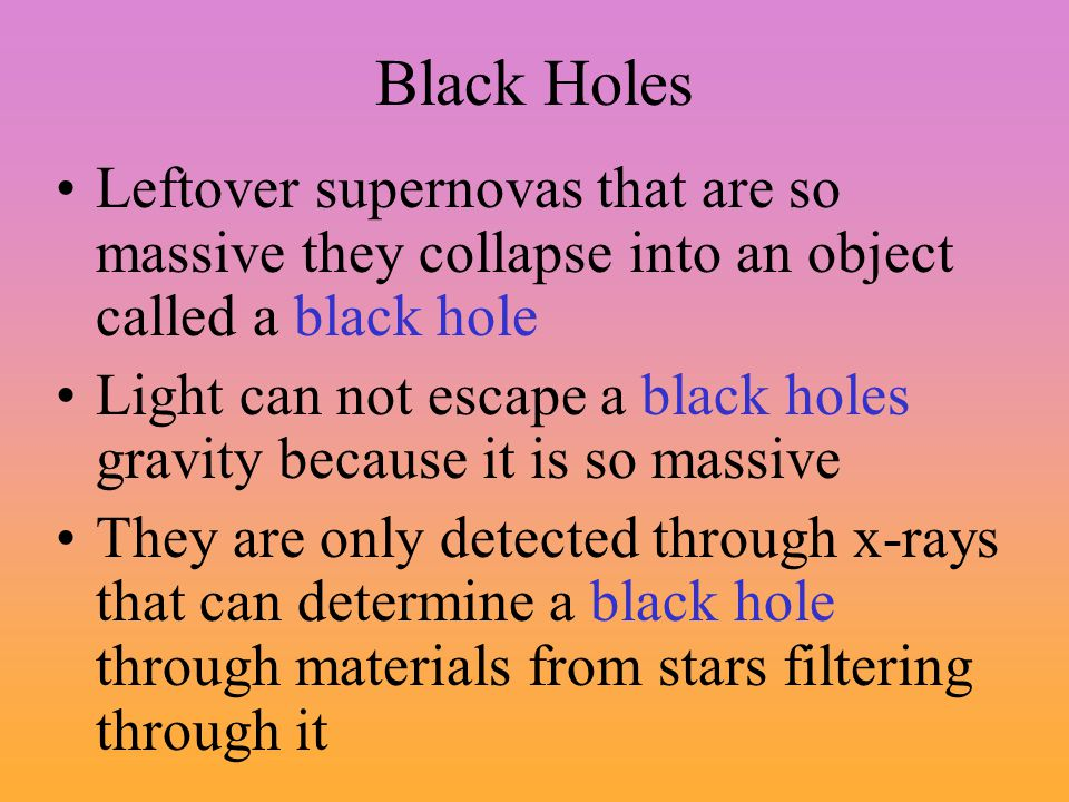 Black Holes Leftover supernovas that are so massive they collapse into an object called a black hole.