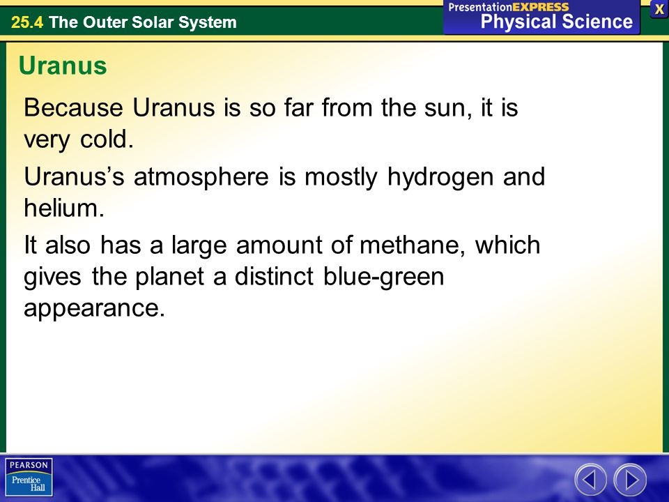 Uranus Because Uranus is so far from the sun, it is very cold. Uranus's atmosphere is mostly hydrogen and helium.