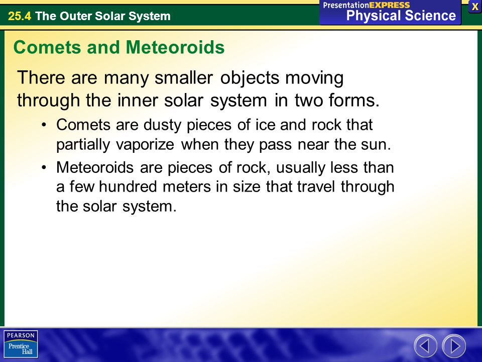 Comets and Meteoroids There are many smaller objects moving through the inner solar system in two forms.