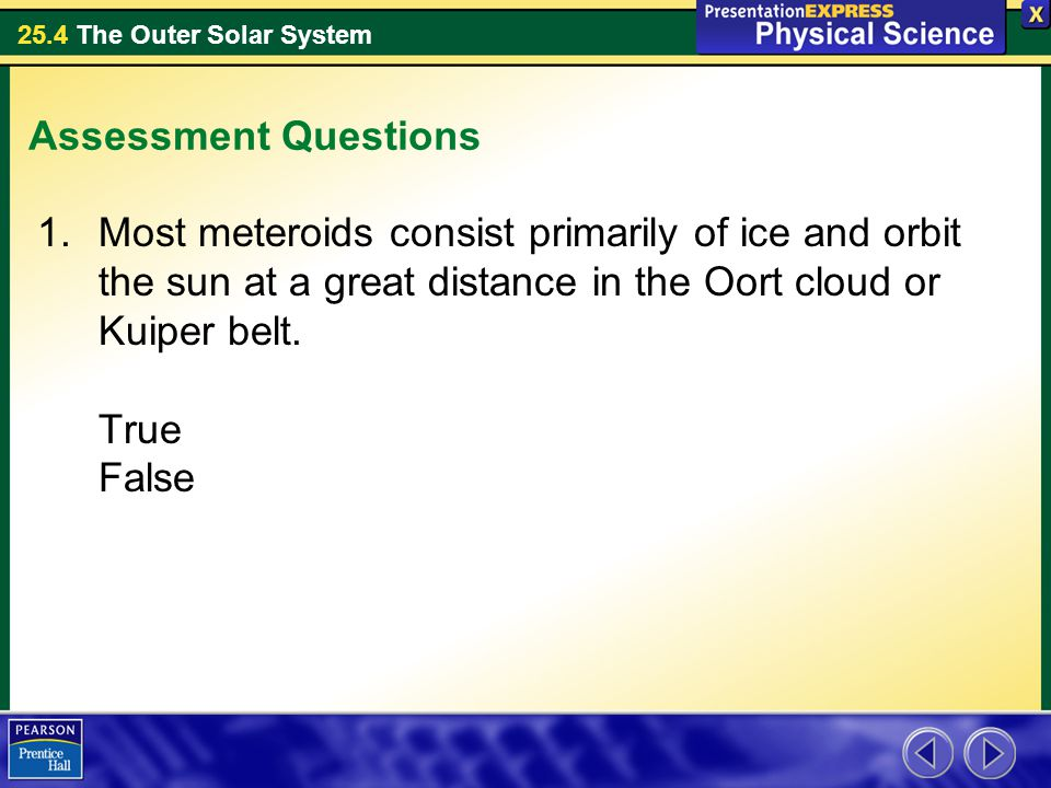 Assessment Questions Most meteroids consist primarily of ice and orbit the sun at a great distance in the Oort cloud or Kuiper belt.