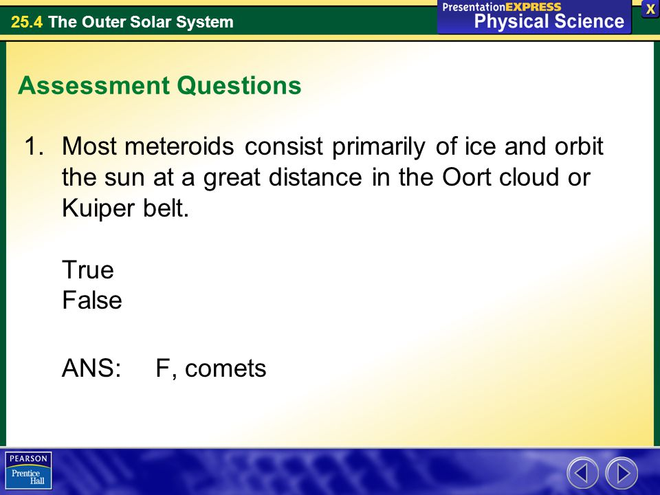 Assessment Questions Most meteroids consist primarily of ice and orbit the sun at a great distance in the Oort cloud or Kuiper belt. True False.