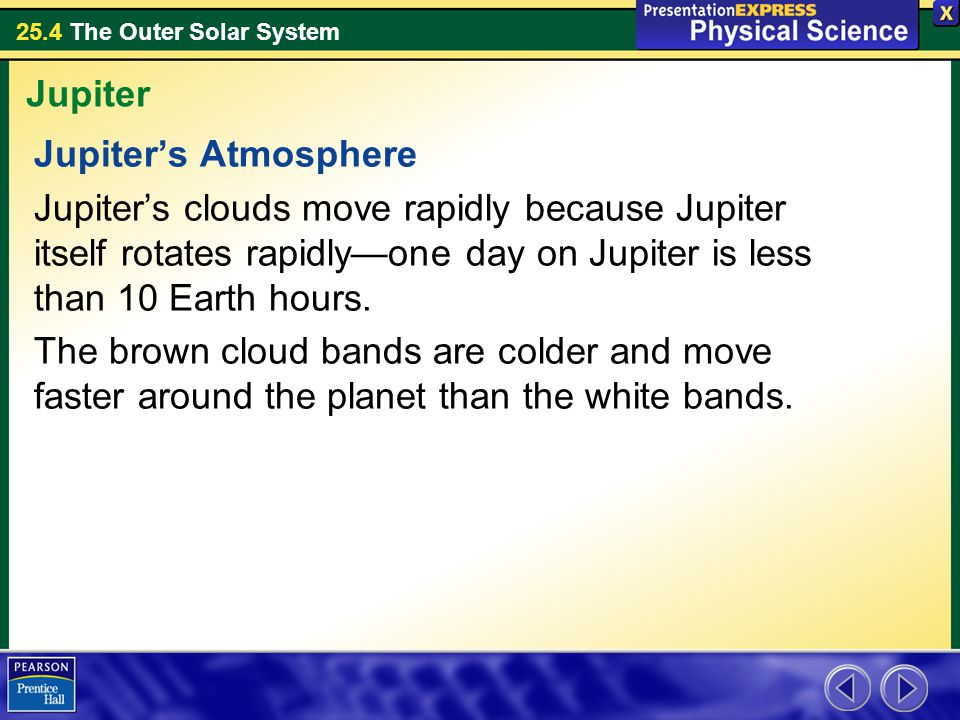 Jupiter Jupiter's Atmosphere. Jupiter's clouds move rapidly because Jupiter itself rotates rapidly—one day on Jupiter is less than 10 Earth hours.
