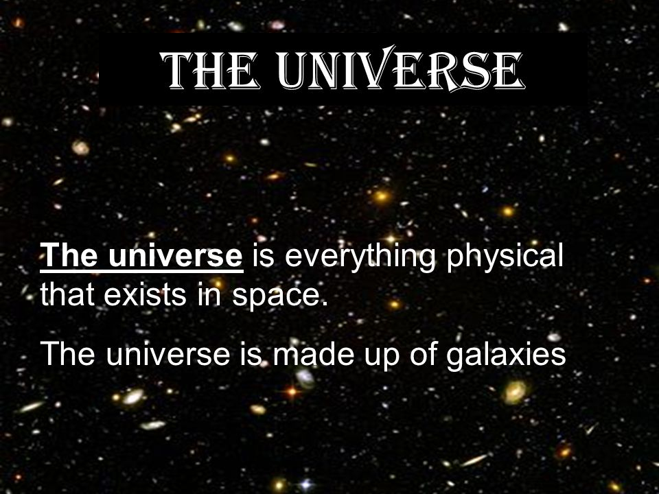 THE UNIVERSE The universe is everything physical that exists in space.