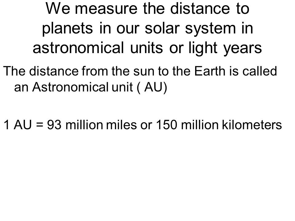 We measure the distance to planets in our solar system in astronomical units or light years