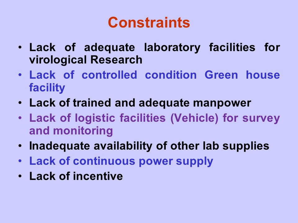 Constraints Lack of adequate laboratory facilities for virological Research. Lack of controlled condition Green house facility.