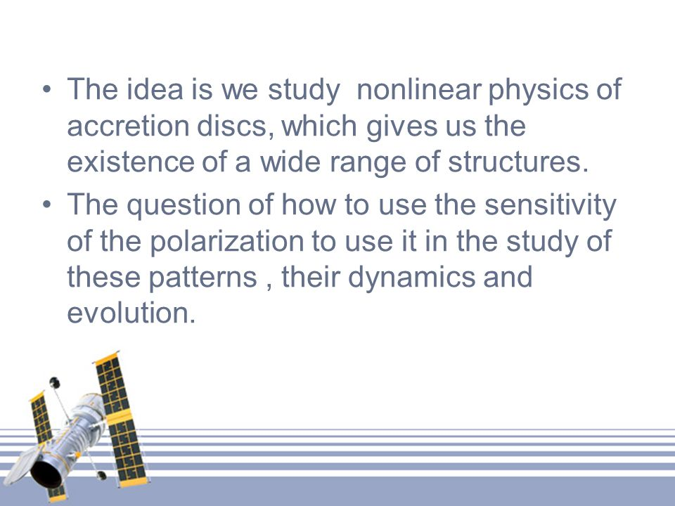The idea is we study nonlinear physics of accretion discs, which gives us the existence of a wide range of structures.