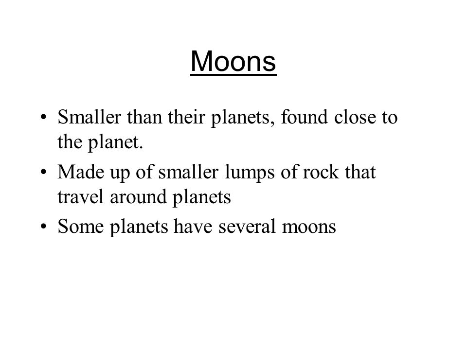 Moons Smaller than their planets, found close to the planet.