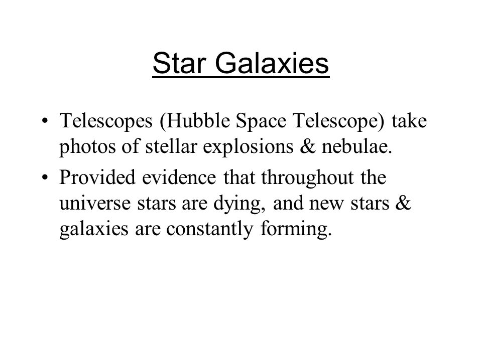 Star Galaxies Telescopes (Hubble Space Telescope) take photos of stellar explosions & nebulae.