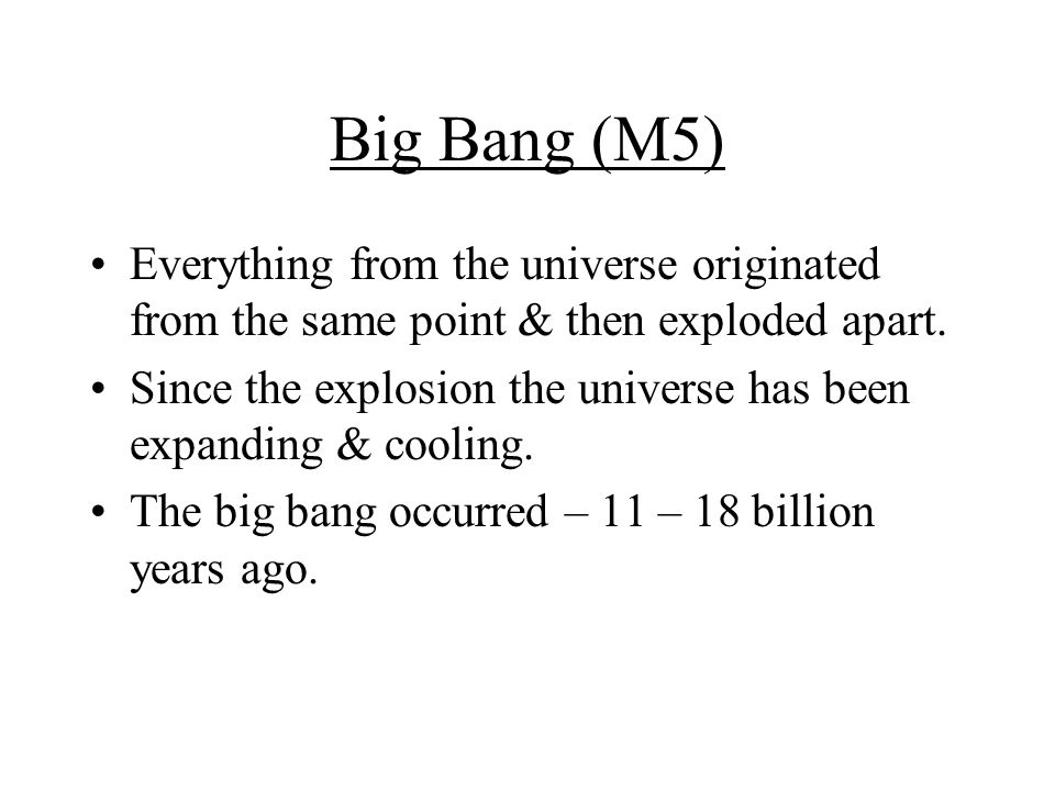 Big Bang (M5) Everything from the universe originated from the same point & then exploded apart.