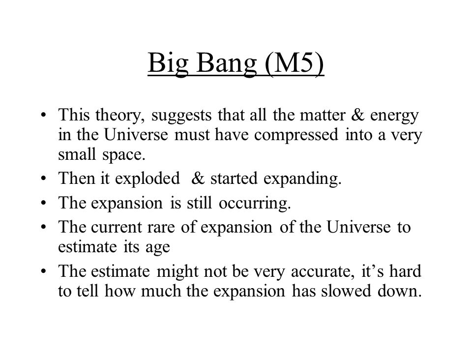 Big Bang (M5) This theory, suggests that all the matter & energy in the Universe must have compressed into a very small space.