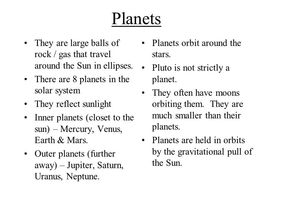 Planets They are large balls of rock / gas that travel around the Sun in ellipses. There are 8 planets in the solar system.