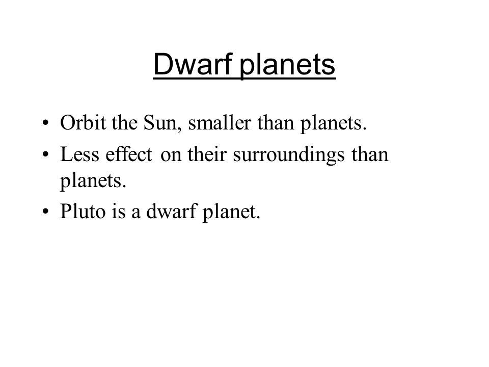 Dwarf planets Orbit the Sun, smaller than planets.
