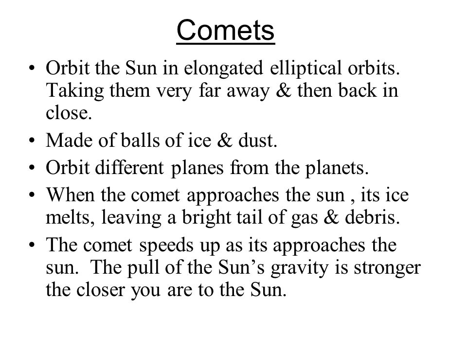Comets Orbit the Sun in elongated elliptical orbits. Taking them very far away & then back in close.
