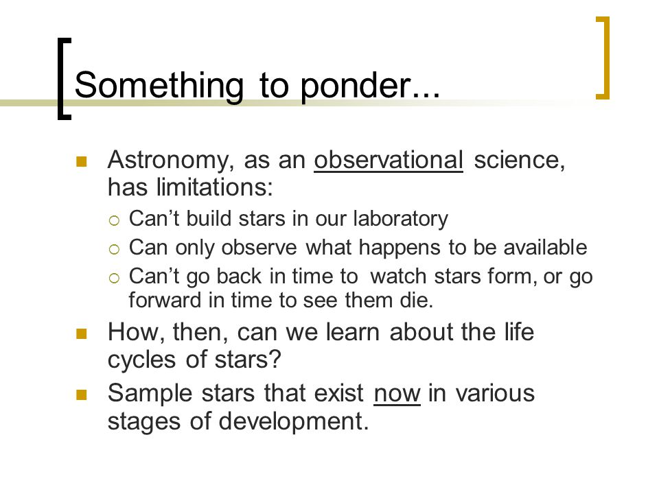 Something to ponder... Astronomy, as an observational science, has limitations: Can't build stars in our laboratory.