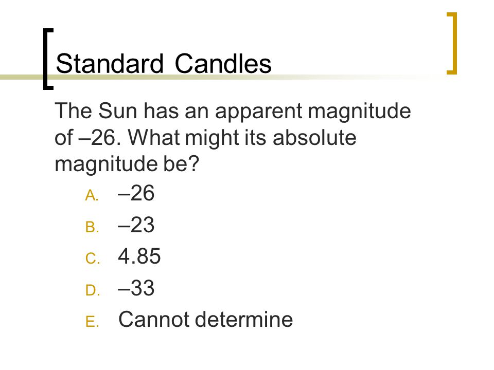 Standard Candles The Sun has an apparent magnitude of –26. What might its absolute magnitude be –26.