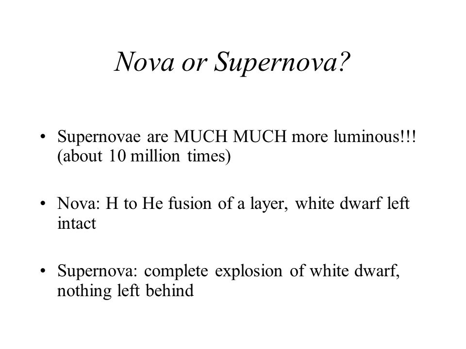 Nova or Supernova Supernovae are MUCH MUCH more luminous!!! (about 10 million times) Nova: H to He fusion of a layer, white dwarf left intact.