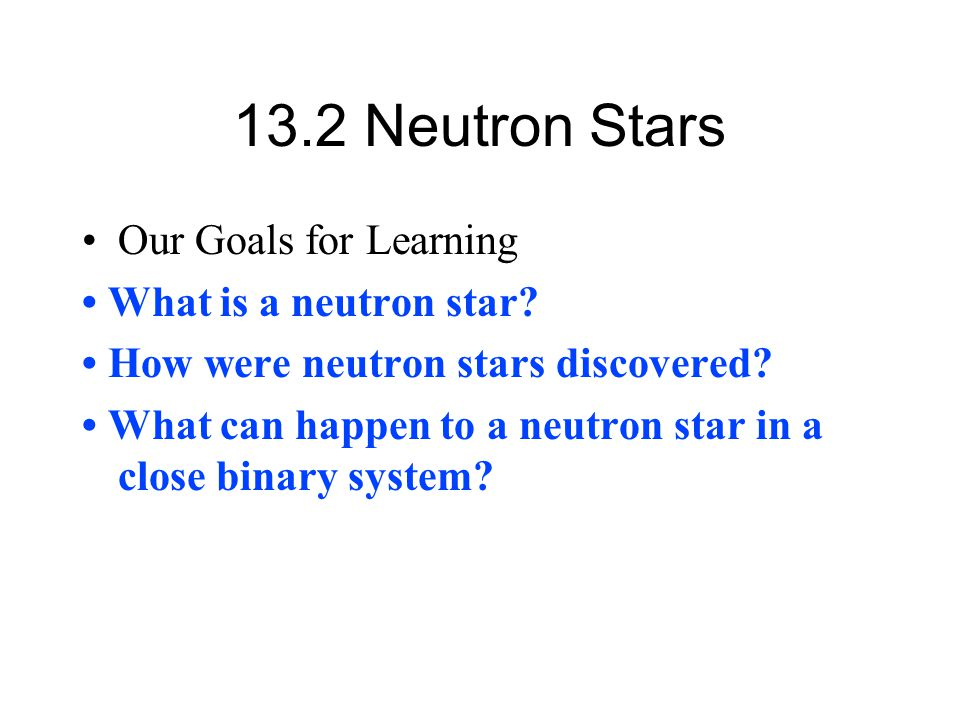 13.2 Neutron Stars Our Goals for Learning • What is a neutron star