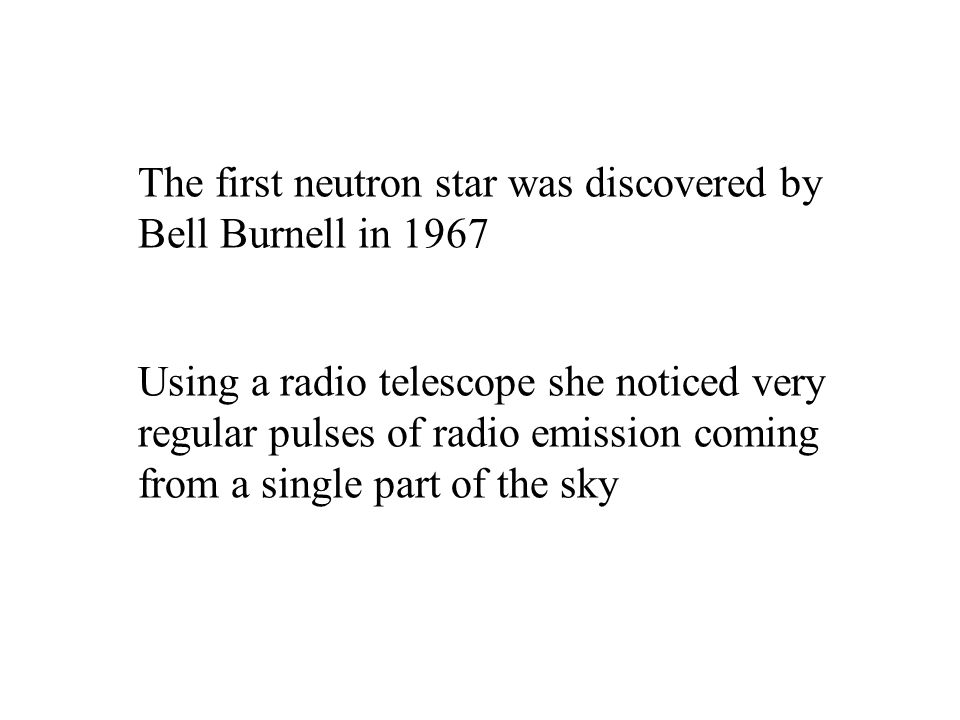 The first neutron star was discovered by Bell Burnell in 1967
