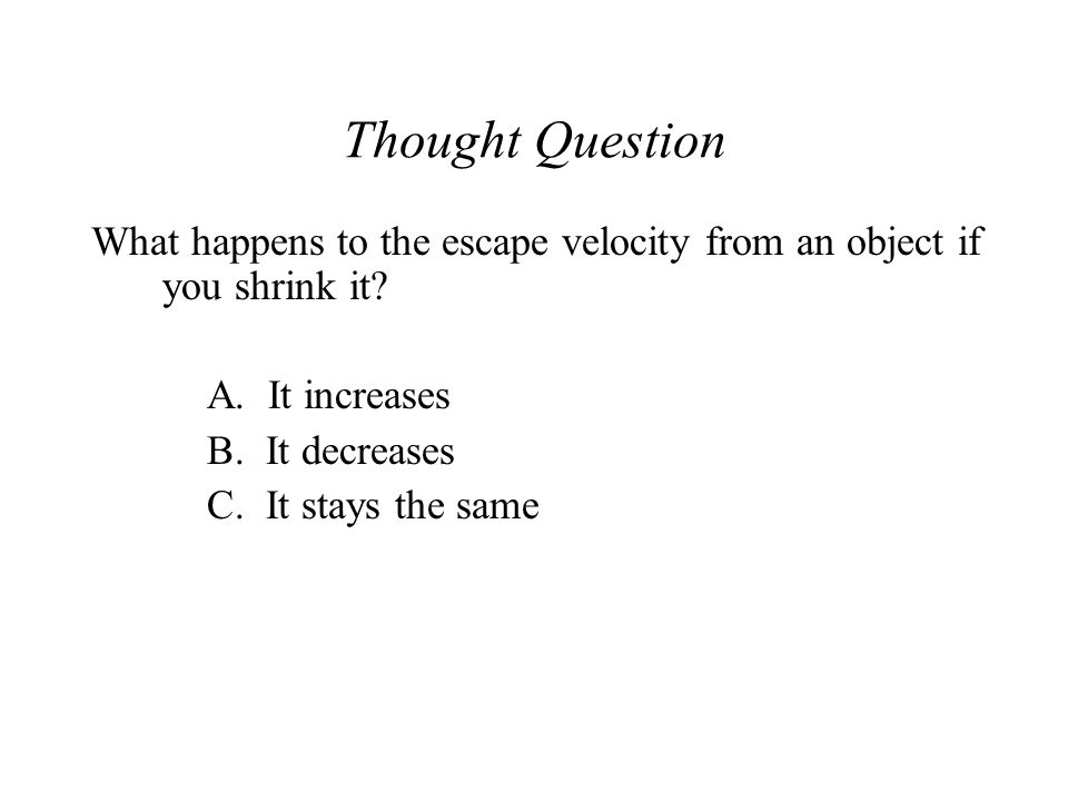 Thought Question What happens to the escape velocity from an object if you shrink it A. It increases.