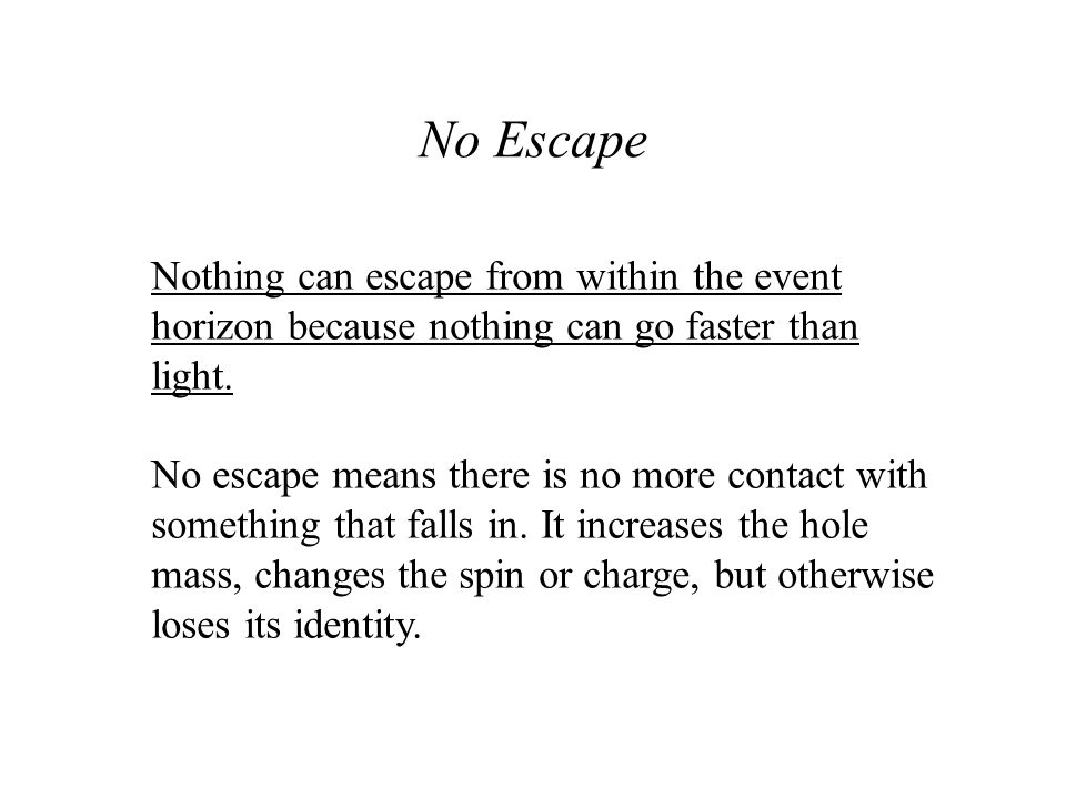 No Escape Nothing can escape from within the event horizon because nothing can go faster than light.