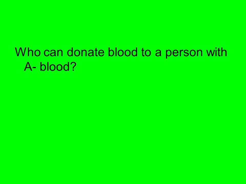 Who can donate blood to a person with A- blood