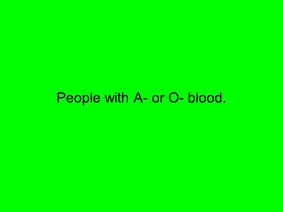 People with A- or O- blood.