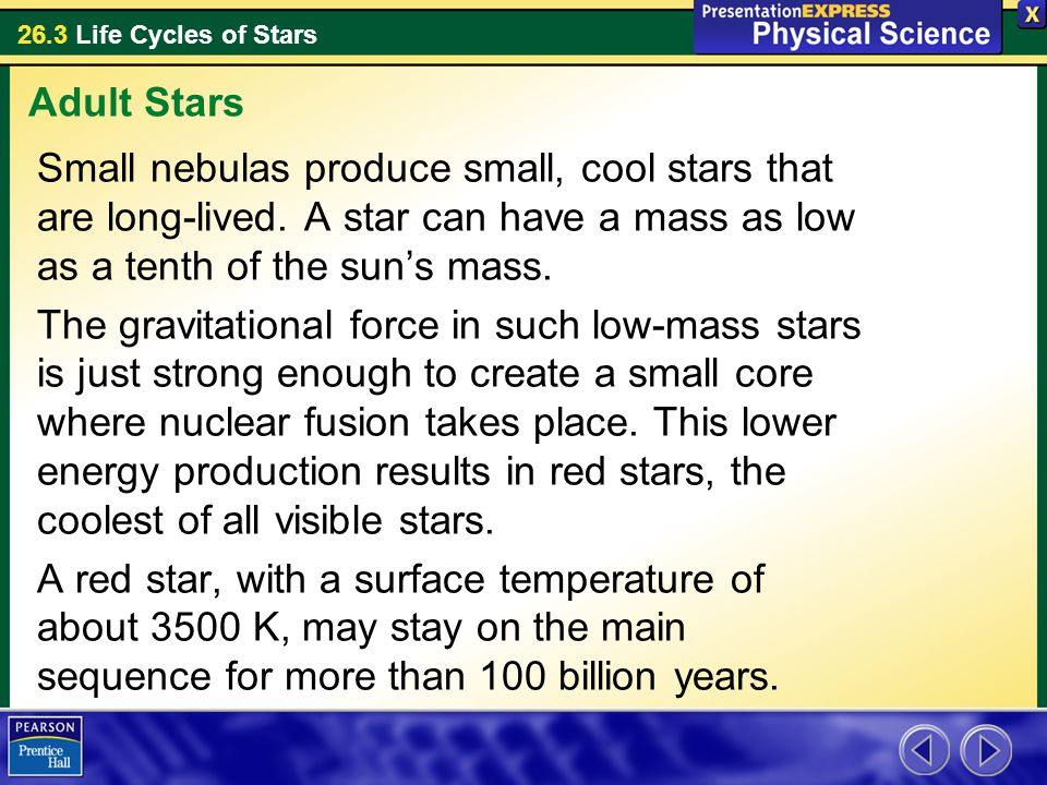 Adult Stars Small nebulas produce small, cool stars that are long-lived. A star can have a mass as low as a tenth of the sun's mass.
